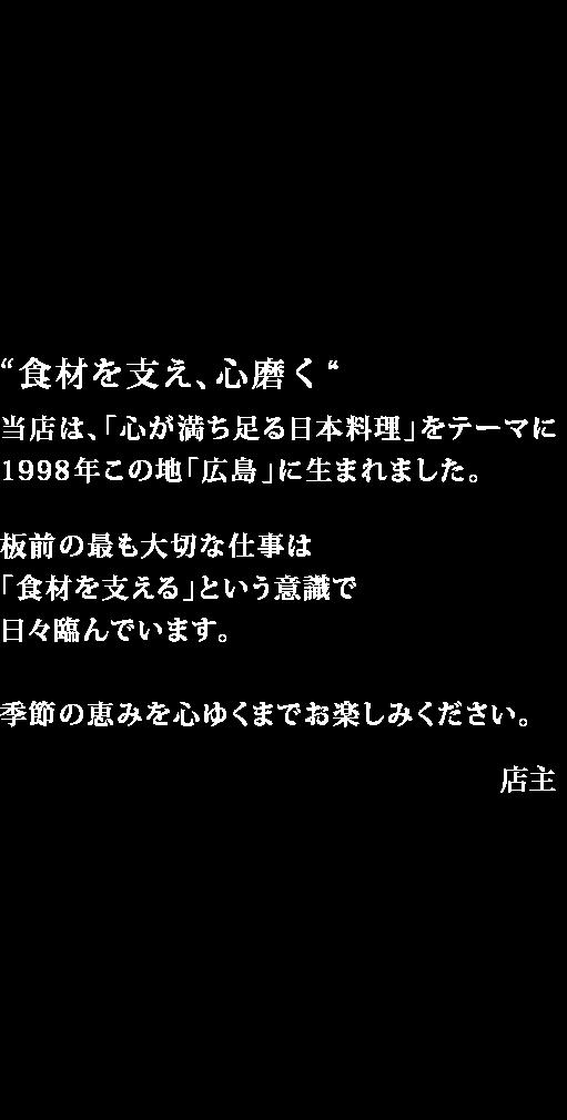 """当店では、大変申し訳ありませんが広告取材をお断りさせて頂いております。理由は、現在ご来店頂いているお客様にまだまだ美味しい料理、心地よいサービスが出来ていないと感じているからでございます。""""食材を支え、心磨く""""当店は、「心が満ち足る日本料理」をテーマに1998年この地「広島」に生まれました。板前の最も大切な仕事は「食材を支える」という意識で日々臨んでいます。食材 + 食材 + 心・技・空  = 無限大  グルタミン酸 + イノシン酸、コハク酸 + グアニル酸など酸と酸の組み合わせや、加熱によるメイラード反応など、食材にとって心地よいほどこしをすることで数十倍にも増幅される「うまみ」の研究をし続けたいと存じます。人と人の結びつきも同じく・・・。「にかいのおねぎや笹木」に、チェーン店はございません。類似した店名のお店様とも、関係はございませんのであらかじめ、お伝え申し上げます。"""